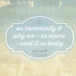On Community and Why We – As Moms – Need it So Badly