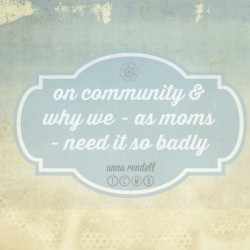 on community & why we - as moms - need it so badly