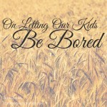 On Letting Our Kids Be Bored