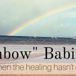 """Rainbow Babies"" – When the Healing Hasn't Come Yet"