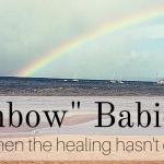 """Rainbow Babies"" – When the Healing Hasn't Come Yet"
