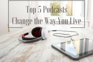 Top 5 Podcasts Change the Way you Live