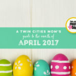 A Twin Cities Mom's Guide to the Month of April 2017